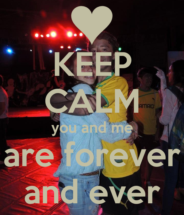 KEEP CALM you and me are forever and ever