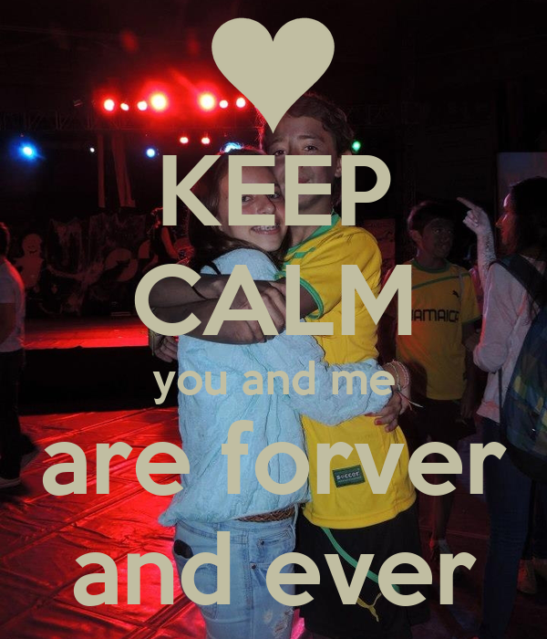 KEEP CALM you and me are forver and ever