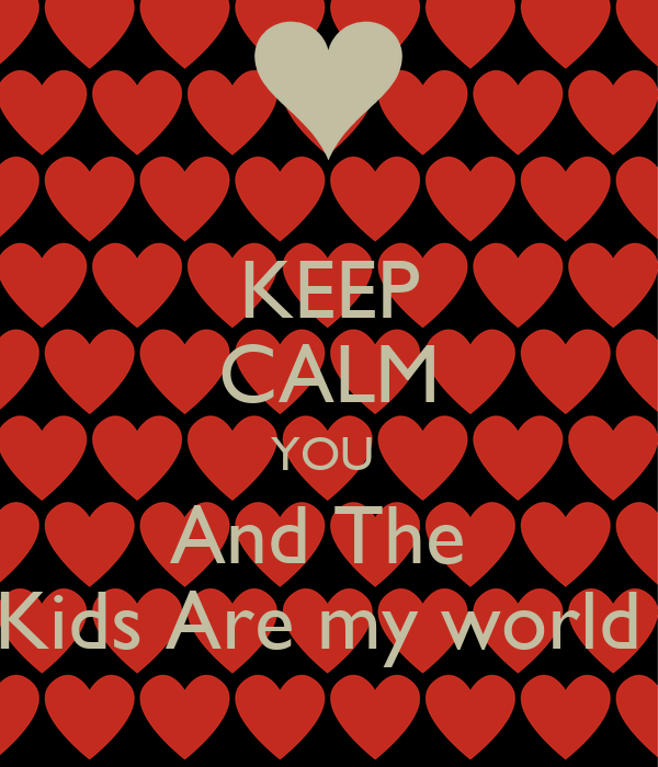 KEEP CALM YOU  And The  Kids Are my world