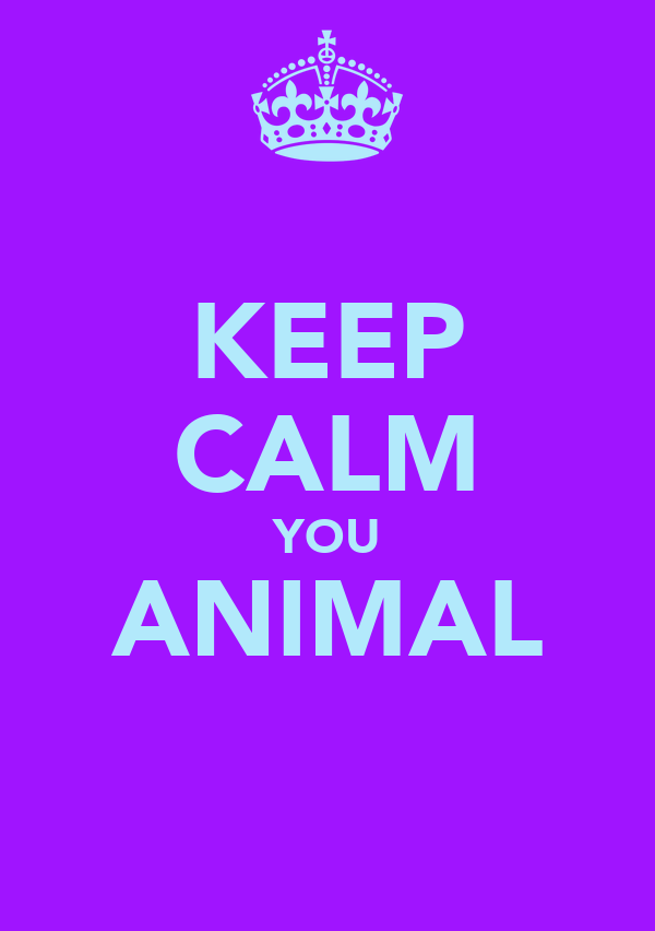 KEEP CALM YOU ANIMAL