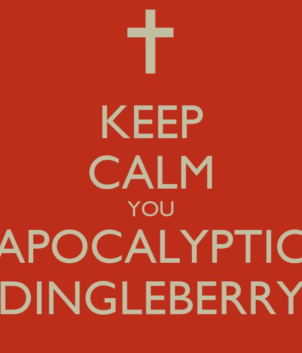 KEEP CALM YOU APOCALYPTIC DINGLEBERRY