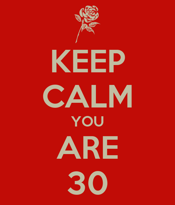 KEEP CALM YOU ARE 30