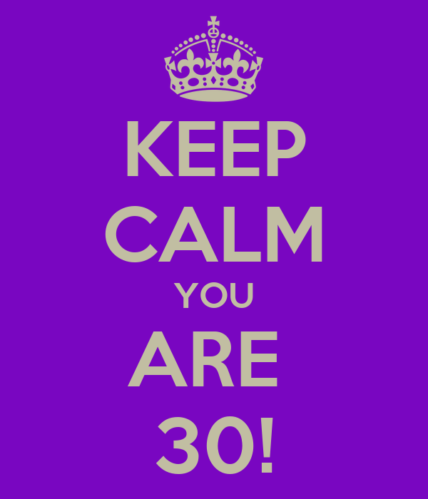 KEEP CALM YOU ARE  30!