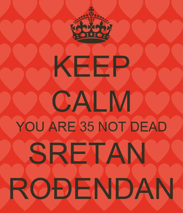 KEEP CALM YOU ARE 35 NOT DEAD SRETAN  ROĐENDAN
