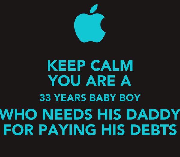 KEEP CALM YOU ARE A 33 YEARS BABY BOY WHO NEEDS HIS DADDY FOR PAYING HIS DEBTS