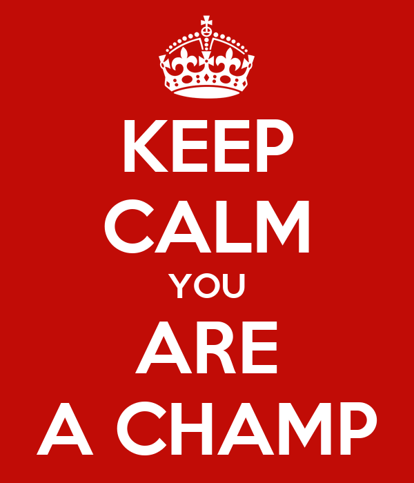 KEEP CALM YOU ARE A CHAMP