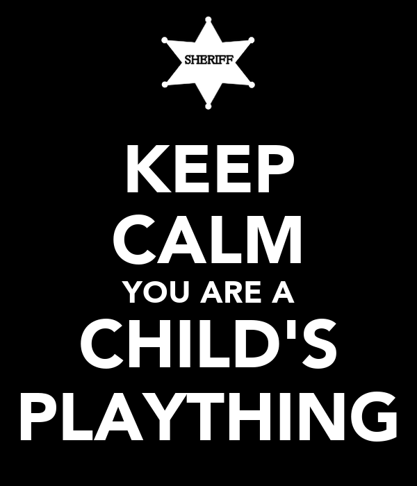 KEEP CALM YOU ARE A CHILD'S PLAYTHING