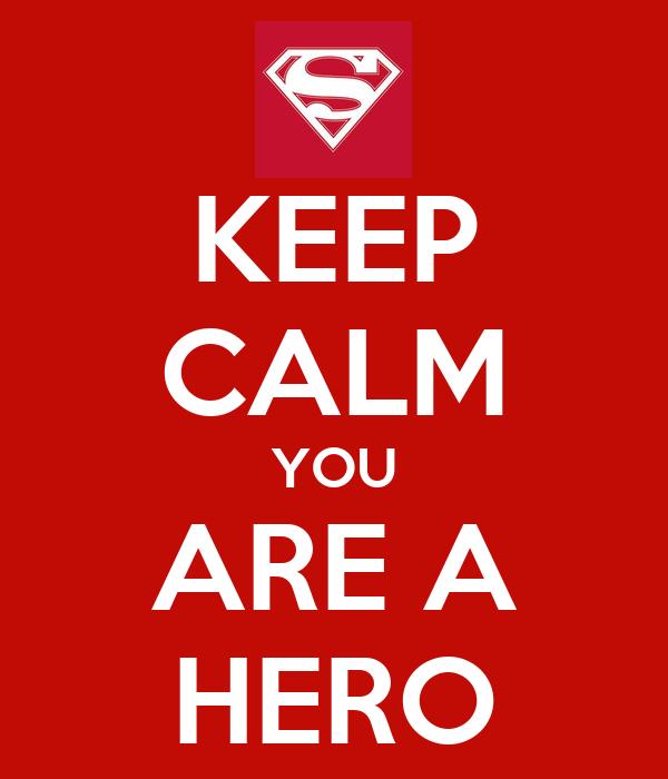 KEEP CALM YOU ARE A HERO