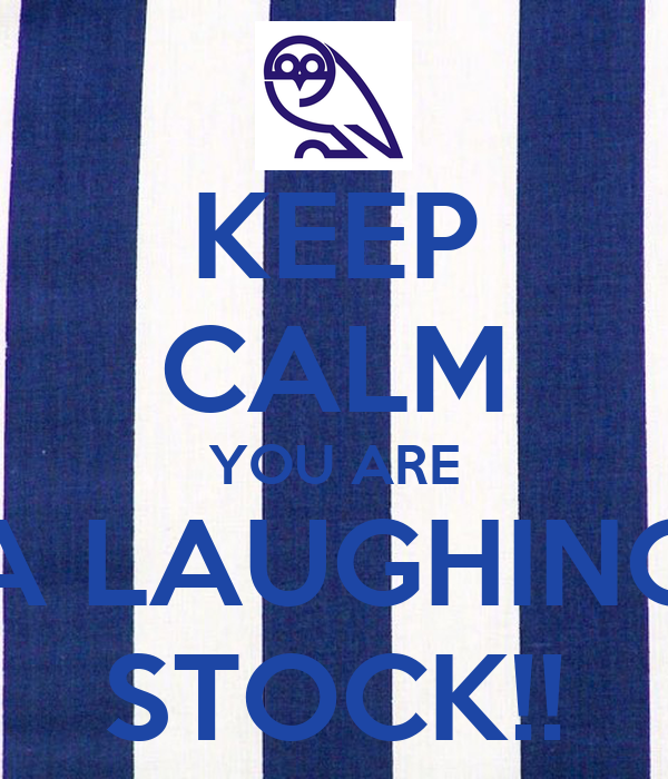 KEEP CALM YOU ARE A LAUGHING STOCK!!