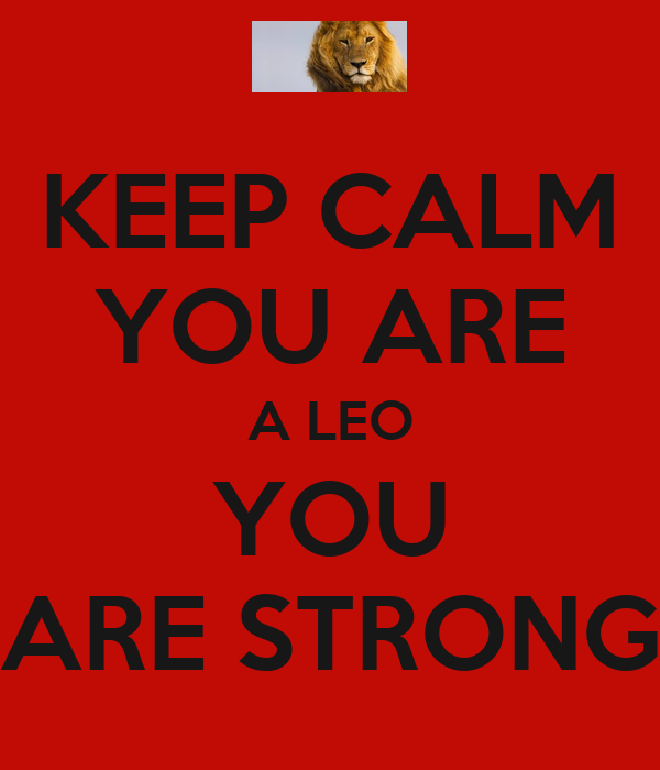 KEEP CALM YOU ARE A LEO YOU ARE STRONG