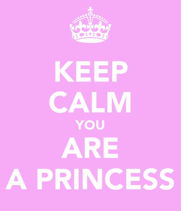 KEEP CALM YOU ARE A PRINCESS