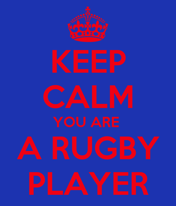 KEEP CALM YOU ARE  A RUGBY PLAYER