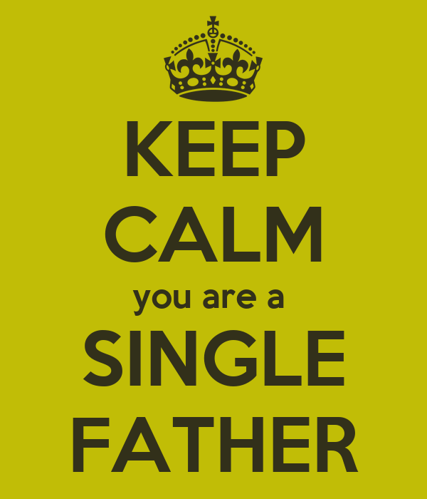 KEEP CALM you are a  SINGLE FATHER