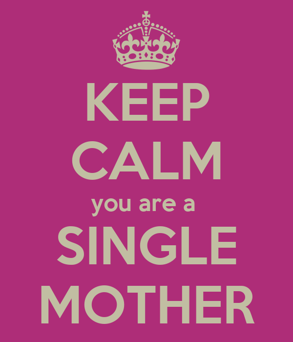KEEP CALM you are a  SINGLE MOTHER
