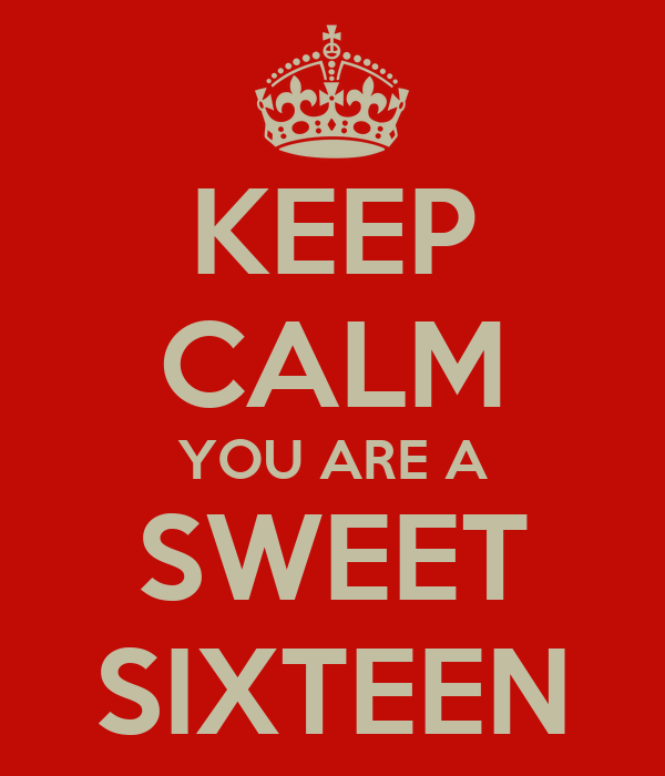 KEEP CALM YOU ARE A SWEET SIXTEEN