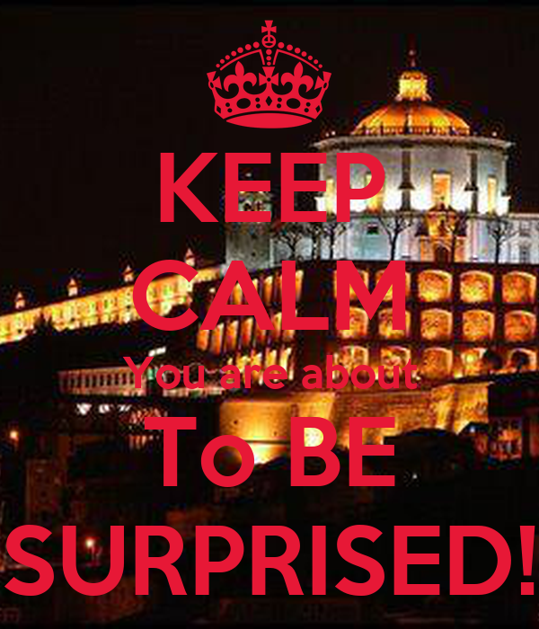 KEEP CALM You are about To BE SURPRISED!