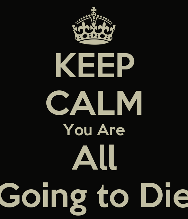 KEEP CALM You Are All Going to Die