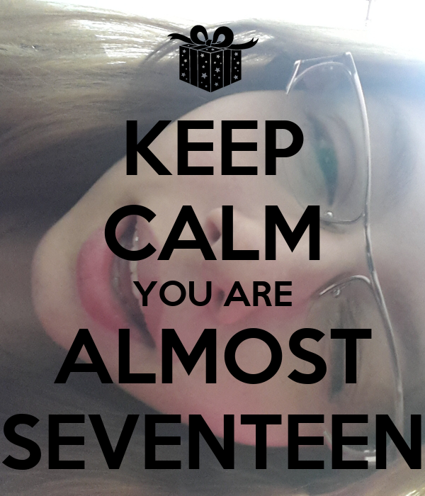 KEEP CALM YOU ARE ALMOST SEVENTEEN