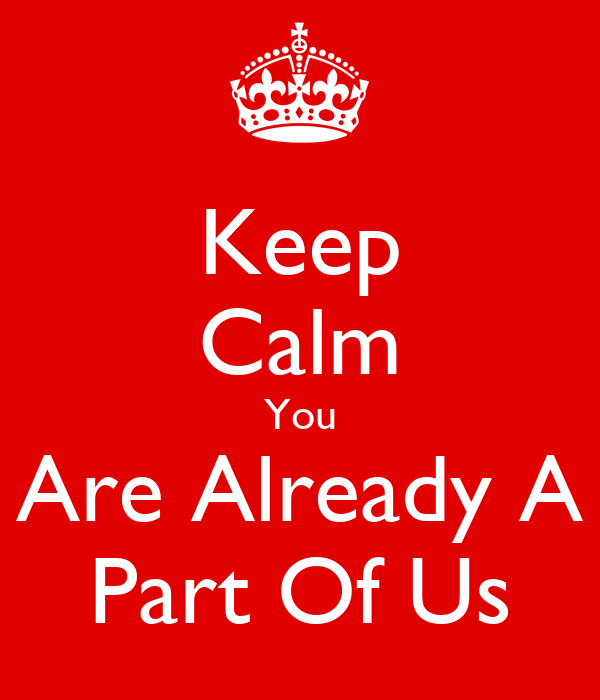 Keep Calm You Are Already A Part Of Us