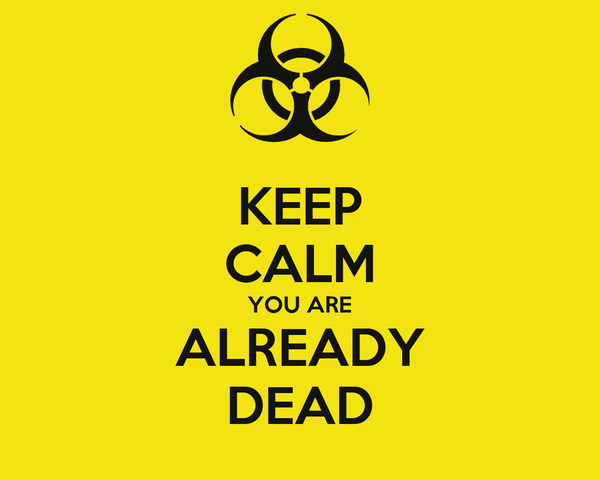 KEEP CALM YOU ARE ALREADY DEAD