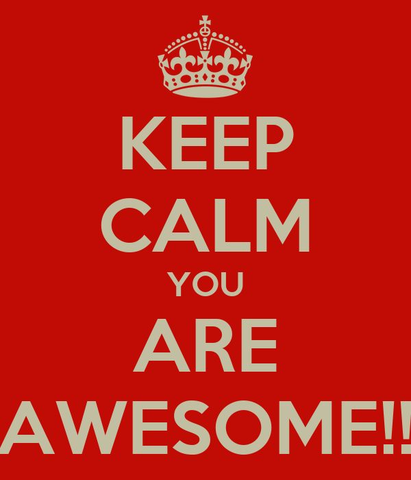 KEEP CALM YOU ARE AWESOME!!