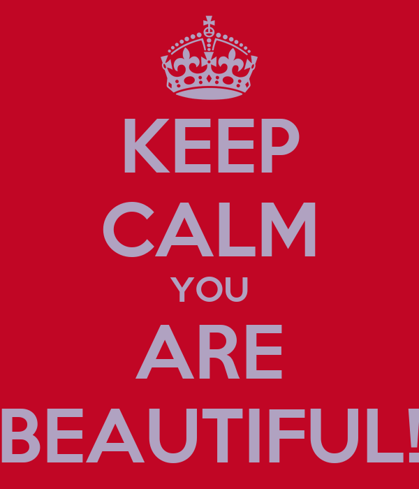 KEEP CALM YOU ARE BEAUTIFUL!