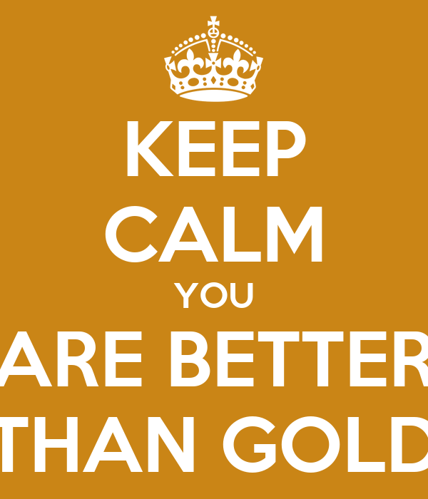 KEEP CALM YOU ARE BETTER THAN GOLD