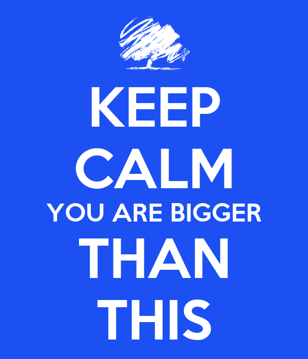 KEEP CALM YOU ARE BIGGER THAN THIS
