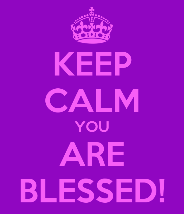 KEEP CALM YOU ARE BLESSED!