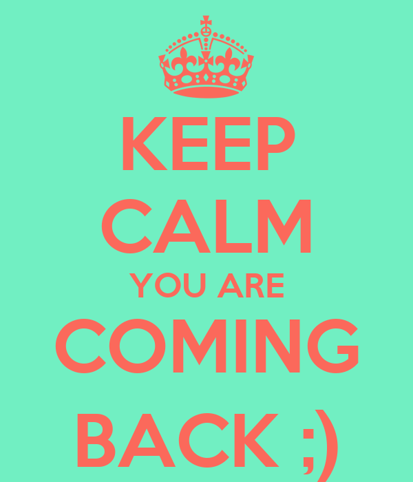 KEEP CALM YOU ARE COMING BACK ;)
