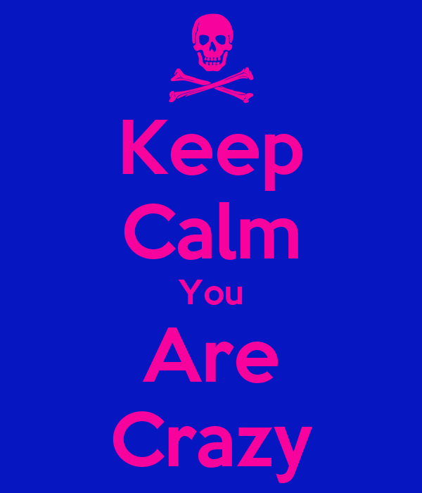 Keep Calm You Are Crazy