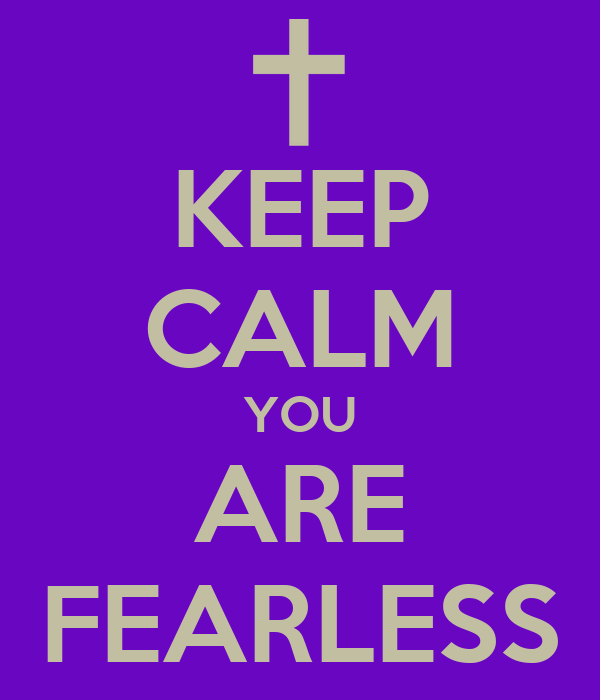 KEEP CALM YOU ARE FEARLESS