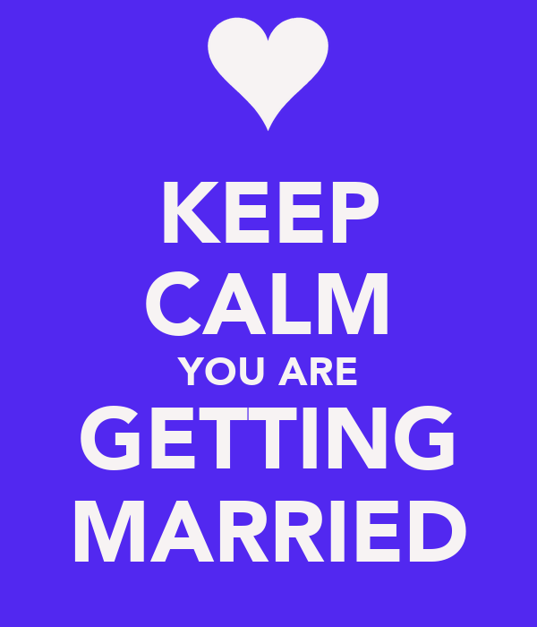 KEEP CALM YOU ARE GETTING MARRIED