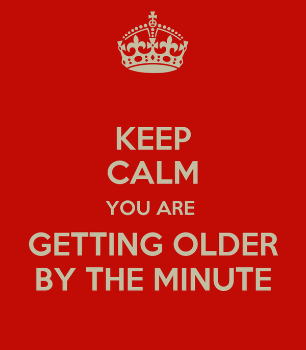 KEEP CALM YOU ARE  GETTING OLDER BY THE MINUTE