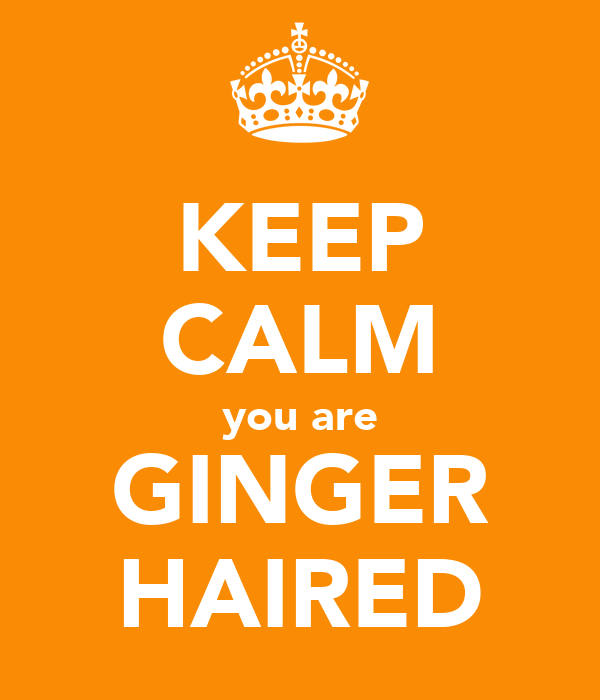 KEEP CALM you are GINGER HAIRED