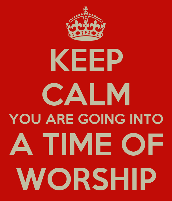 KEEP CALM YOU ARE GOING INTO A TIME OF WORSHIP