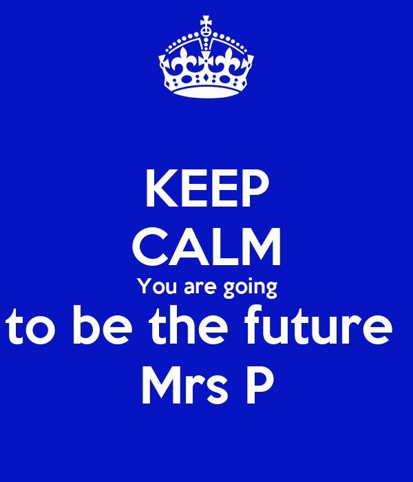 KEEP CALM You are going to be the future  Mrs P