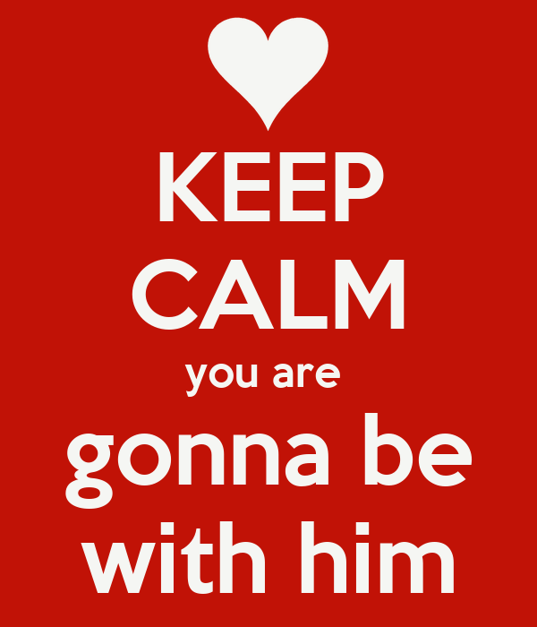 KEEP CALM you are  gonna be with him