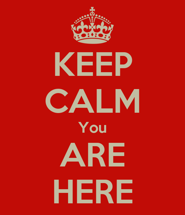 KEEP CALM You ARE HERE