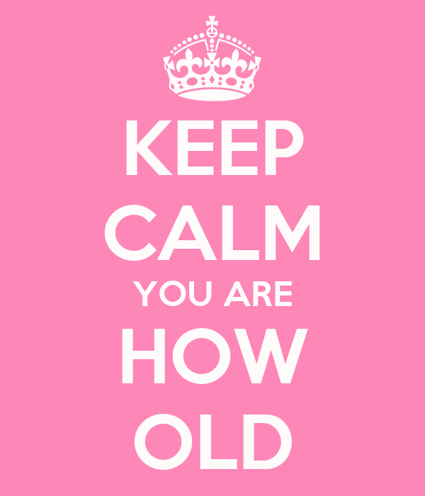 KEEP CALM YOU ARE HOW OLD