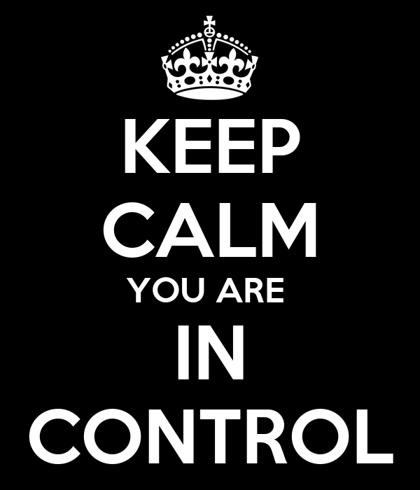KEEP CALM YOU ARE  IN CONTROL