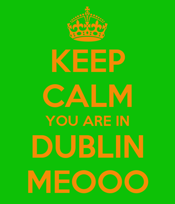 KEEP CALM YOU ARE IN DUBLIN MEOOO