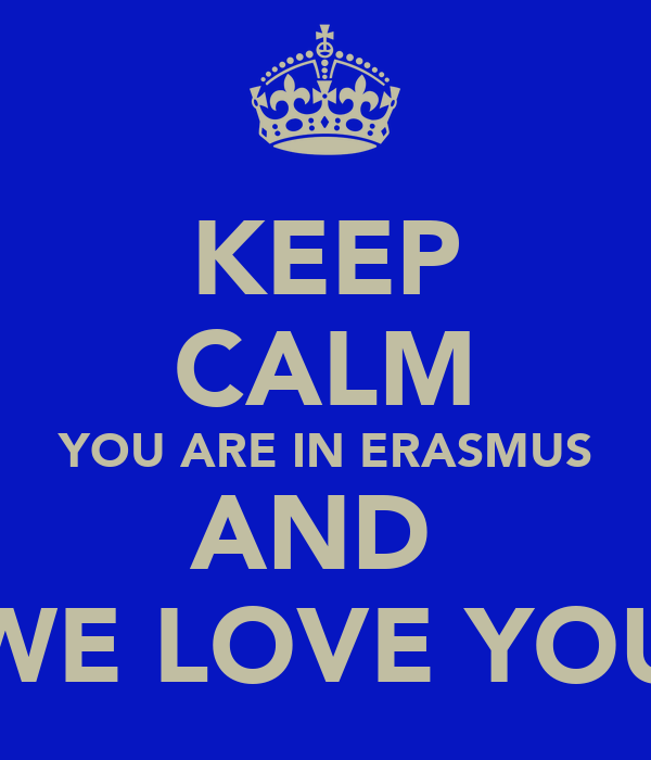 KEEP CALM YOU ARE IN ERASMUS AND  WE LOVE YOU
