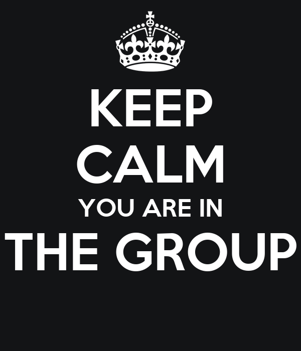 KEEP CALM YOU ARE IN THE GROUP