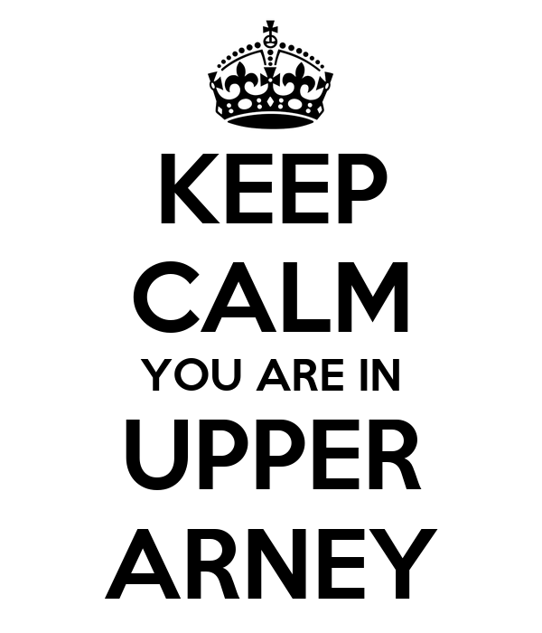 KEEP CALM YOU ARE IN UPPER ARNEY