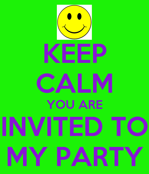 KEEP CALM YOU ARE INVITED TO MY PARTY