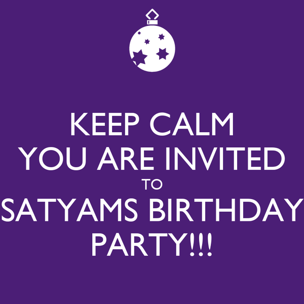 KEEP CALM YOU ARE INVITED TO SATYAMS BIRTHDAY PARTY!!!
