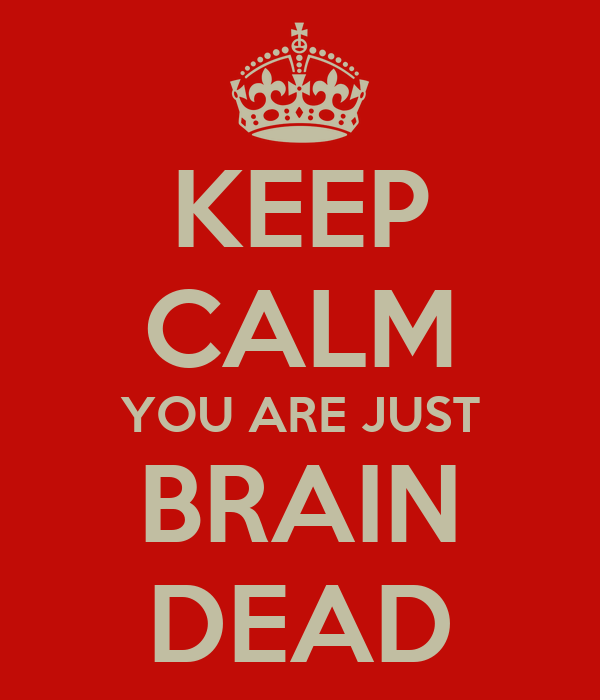 KEEP CALM YOU ARE JUST BRAIN DEAD