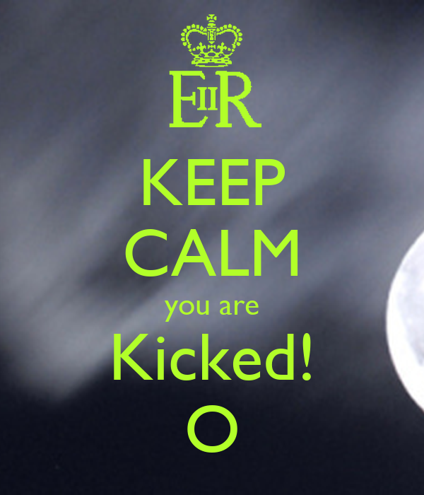 KEEP CALM you are Kicked! O