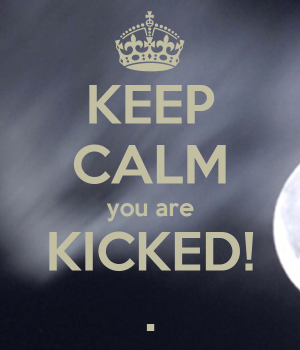 KEEP CALM you are KICKED! .